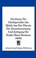 Das Gesetz Des Gleichgewichts Am Hebel: Aus Der Theorie Der Zusammensetzung Und Zerlegung Der Krafte Direct Bewiesen (1806)