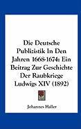 Die Deutsche Publizistik in Den Jahren 1668-1674: Ein Beitrag Zur Geschichte Der Raubkriege Ludwigs XIV (1892) (German Edition)