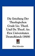 Die Erteilung Der Theologischen Grade LIC. Theol. Und Dr. Theol. an Den Universitaten Deutschlands (1908)