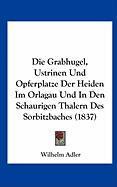 Die Grabhugel, Ustrinen Und Opferplatze Der Heiden Im Orlagau Und in Den Schaurigen Thalern Des Sorbitzbaches (1837)