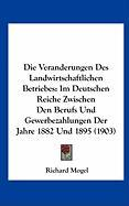 Die Veranderungen Des Landwirtschaftlichen Betriebes: Im Deutschen Reiche Zwischen Den Berufs Und Gewerbezahlungen Der Jahre 1882 Und 1895 (1903) - Mogel, Richard