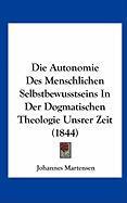 Die Autonomie Des Menschlichen Selbstbewusstseins in Der Dogmatischen Theologie Unsrer Zeit (1844)