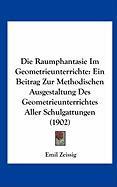 Die Raumphantasie Im Geometrieunterrichte: Ein Beitrag Zur Methodischen Ausgestaltung Des Geometrieunterrichtes Aller Schulgattungen (1902) - Zeissig, Emil