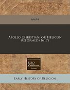 Apollo Christian: Or Helicon Reformed (1617) - Anon