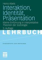 Interaktion, Identit�t, Pr�sentation: Kleine Einf�hrung in interpretative Theorien der Soziologie Heinz Abels Author