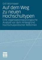 Auf dem Weg zu neuen Hochschultypen: Eine organisationssoziologische Analyse vor dem Hintergrund hochschulpolitischer Reformen Grit Wïrmseer Author