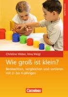 Wie groß ist klein?: Beobachten, vergleichen und sortieren mit 2- bis 4-Jährigen