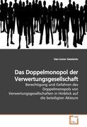 Das Doppelmonopol der Verwertungsgesellschaft: Berechtigung und Gefahren des Doppelmonopols von Verwertungsgesellschaften in Hinblick auf die  beteiligten Akteure