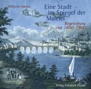 Eine Stadt im Spiegel der Malerei: Regensburg von 1800-1900 (Regensburg - UNESCO Weltkulturerbe)