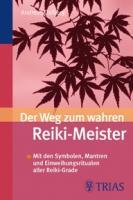 Der Weg zum wahren Reiki-Meister: Mi den Symbolen, Mantren und Einweihungsritualen aller Reiki-Grade