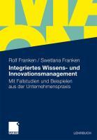 Integriertes Wissens- und Innovationsmanagement: Mit Fallstudien und Beispielen aus der Unternehmenspraxis Rolf Franken Author