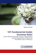 101 Fundamental Arabic Grammar Rules: A Short Reference for Arabic Syntactic, Morphological and Phonological Rules for Novice and Intermediate Levels of Proficiency