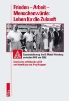 Frieden ? Arbeit ? Menschenwürde: Leben für die Zukunft: Spurensicherung: die IG Metall Nürnberg zwischen 1945 und 1983. Geschichte erlebt und erzählt von Horst Klaus und  Paul Ruppert