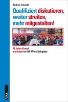 Qualifiziert diskutieren, weiter streiten, mehr mitgestalten!: 40 Jahre Kampf um Arbeit im VW-Werk Salzgitter