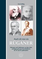 Auch ich war ein Rüganer: Bekanntes und Unbekanntes aus dem Leben auf Rügen geborener Persönlichkeiten des 18. und 19. Jahrhunderts