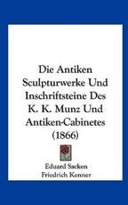 Die Antiken Sculpturwerke Und Inschriftsteine Des K. K. Munz Und Antiken-Cabinetes (1866) - Eduard Sacken
