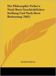 Die Philosophie Fichte's Nach Ihrer Geschichtlichen Stellung Und Nach Ihrer Bedeutung (1862) - Friedrich Harms