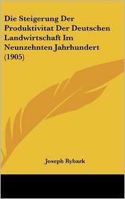 Die Steigerung Der Produktivitat Der Deutschen Landwirtschaft Im Neunzehnten Jahrhundert (1905) - Joseph Rybark