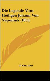 Die Legende Vom Heiligen Johann Von Nepomuk (1855) - D. Otto Abel