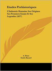 Etudes Prehistoriques: L'Industrie Humaine Ses Origines Ses Premiers Essais Et Ses Legendes (1877) - A. Daux, Emile Bayard (Illustrator)