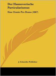 Der Hannoverische Particularismus: Eine Oratio Pro Domo (1867) - J. Schneider J. Schneider Publisher