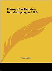 Beitrage Zur Kenntnis Der Mallophagen (1885) - Franz Grosse
