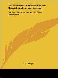 Das Unhaltbare Und Gefahrliche Der Materialistischen Naturforschung: Fur Das Volk, Seine Jugend Und Deren Lehrer (1859) - J.C. Kroger