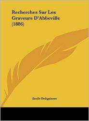 Recherches Sur Les Graveurs D'Abbeville (1886) - Emile Delignieres