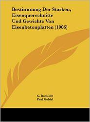 Bestimmung Der Starken, Eisenquerschnitte Und Gewichte Von Eisenbetonplatten (1906) - G. Ramisch (Editor), Paul Goldel (Editor)