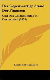 Der Gegenwartige Stand Der Finanzen: Und Des Geldumlaufes In Oesterreich (1853) - Einem Anbetheiligten