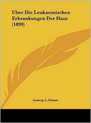 Uber Die Leukaemischen Erkrankungen Der Haut (1899) - Ludwig A. Nekam