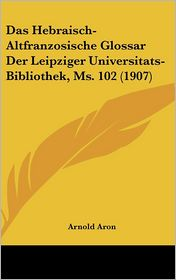 Das Hebraisch-Altfranzosische Glossar Der Leipziger Universitats-Bibliothek, Ms. 102 (1907) - Arnold Aron