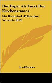 Der Papst Als Furst Der Kirchenstaates: Ein Historisch-Politischer Versuch (1849) - Karl Brandes