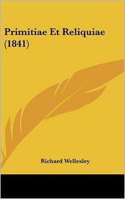 Primitiae Et Reliquiae (1841) - Richard Wellesley