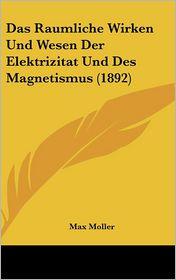 Das Raumliche Wirken Und Wesen Der Elektrizitat Und Des Magnetismus (1892) - Max Moller