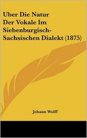 Uber Die Natur Der Vokale Im Siebenburgisch-Sachsischen Dialekt (1875) - Johann Wolff