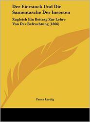 Der Eierstock Und Die Samentasche Der Insecten: Zugleich Ein Beitrag Zur Lehre Von Der Befruchtung (1866) - Franz Leydig