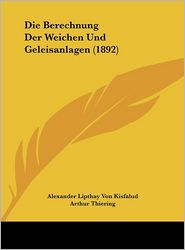 Die Berechnung Der Weichen Und Geleisanlagen (1892) - Alexander Lipthay Von Kisfalud, Arthur Thiering (Translator)
