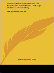Einladung Zur Akademischen Feier Des Geburtsfestes Seiner Majestat Des Konigs Wilhelm Von Wurttemberg: Den 27 September 1861 (1861) - Wilhelm Sigismund Teuffel