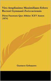 Viro Amplissimo Maximiliano Erlero Rectori Gymnasii Zwiccaviensis: Diem Faustum Quo Abhinc XXV Annos (1874) - Gustavo Gebauero