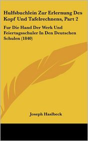 Hulfsbuchlein Zur Erlernung Des Kopf Und Tafelrechnens, Part 2: Fur Die Hand Der Werk Und Feiertagsschuler in Den Deutschen Schulen (1840)