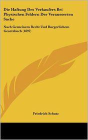 Die Haftung Des Verkaufers Bei Physischen Fehlern Der Verausserten Sache: Nach Gemeinem Recht Und Burgerlichem Gesetzbuch (1897) - Friedrich Schutz