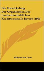 Die Entwickelung Der Organisation Des Landwirtschaftlichen Kreditwesens In Bayern (1901) - Wilhelm Von Cetto (Illustrator)