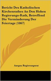 Bericht Des Katholischen Kirchenrathes An Den Hohen Regierungs-Rath, Betreffend Die Verminderung Der Feiertage (1867) - Aargau Regierungsrat