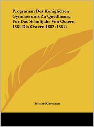 Programm Des Koniglichen Gymnasiums Zu Quedlinurg Fur Das Schnlijahr Von Ostern 1881 Dis Ostern 1882 (1882) - Selmar Kleemann