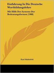 Einfuhrung In Die Deutsche Wortbildungslehre: Mit Hilfe Des Systems Der Bedeutungsformen (1908) - Karl Muhlefeld