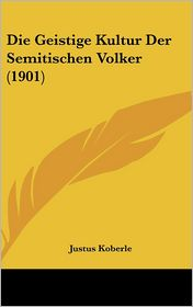 Die Geistige Kultur Der Semitischen Volker (1901) - Justus Koberle