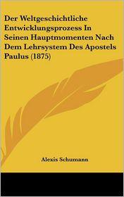 Der Weltgeschichtliche Entwicklungsprozess In Seinen Hauptmomenten Nach Dem Lehrsystem Des Apostels Paulus (1875) - Alexis Schumann
