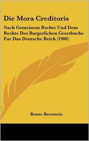 Die Mora Creditoris: Nach Gemeinem Rechte Und Dem Rechte Des Burgerlichen Gesetbuchs Fur Das Deutsche Reich (1900) - Benno Bernstein
