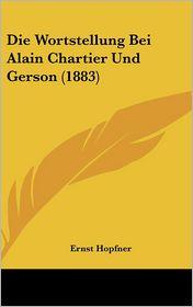 Die Wortstellung Bei Alain Chartier Und Gerson (1883) - Ernst Hopfner
